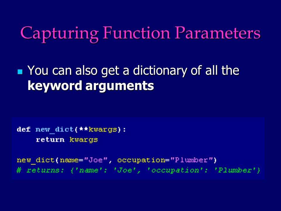 Capturing Function Parameters You can also get a dictionary of all the keyword arguments You can also get a dictionary of all the keyword arguments