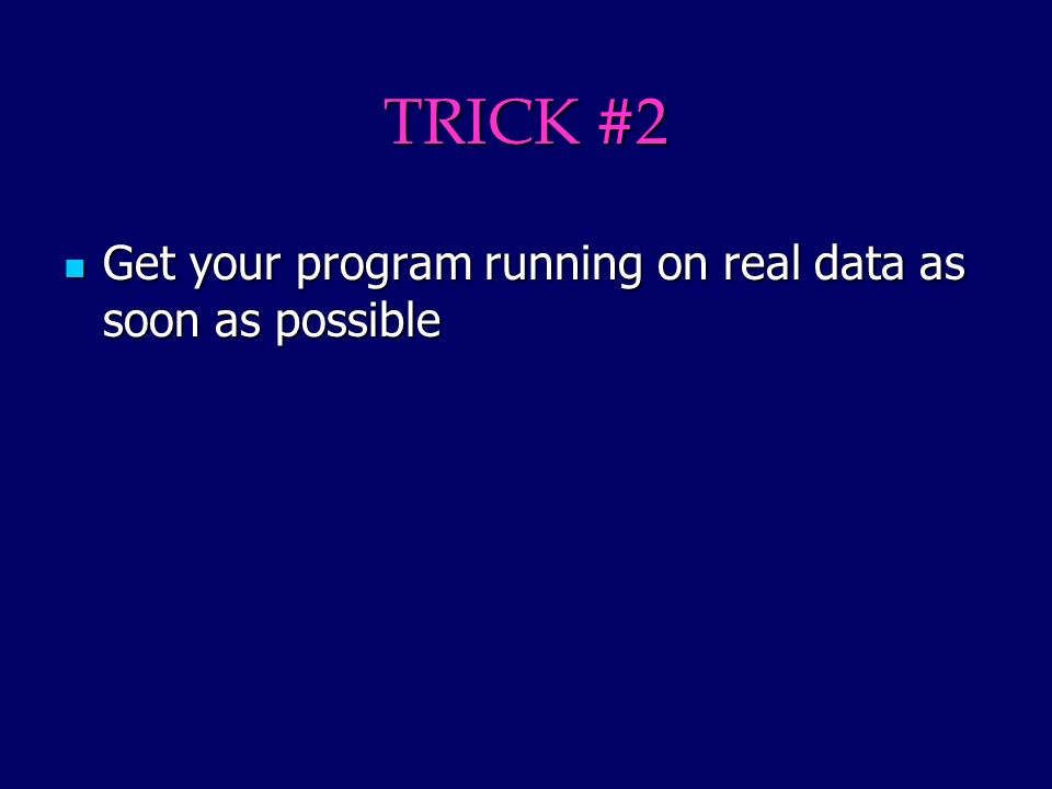 TRICK #2 Get your program running on real data as soon as possible Get your program running on real data as soon as possible