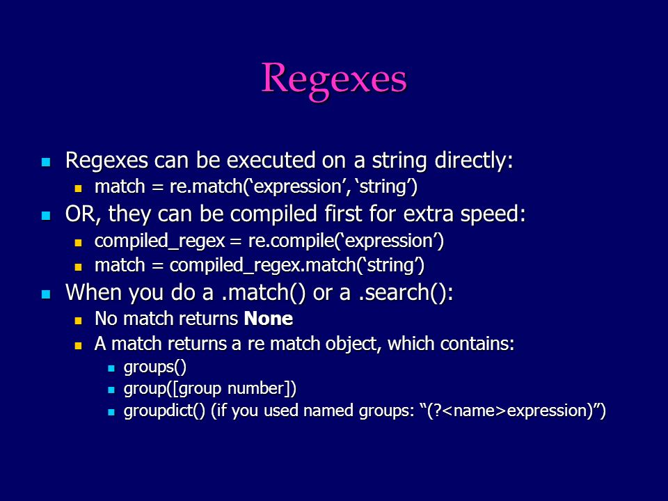 Regexes Regexes can be executed on a string directly: Regexes can be executed on a string directly: match = re.match(expression, string) match = re.match(expression, string) OR, they can be compiled first for extra speed: OR, they can be compiled first for extra speed: compiled_regex = re.compile(expression) compiled_regex = re.compile(expression) match = compiled_regex.match(string) match = compiled_regex.match(string) When you do a.match() or a.search(): When you do a.match() or a.search(): No match returns None No match returns None A match returns a re match object, which contains: A match returns a re match object, which contains: groups() groups() group([group number]) group([group number]) groupdict() (if you used named groups: (.