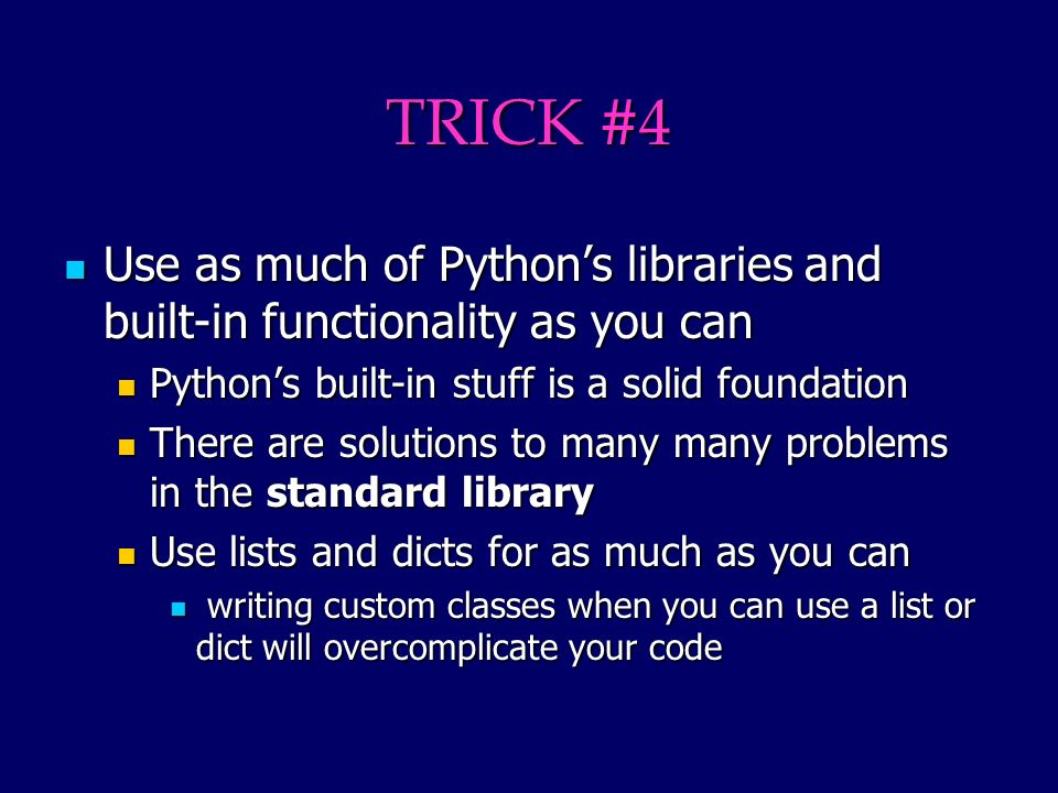 TRICK #4 Use as much of Pythons libraries and built-in functionality as you can Use as much of Pythons libraries and built-in functionality as you can Pythons built-in stuff is a solid foundation Pythons built-in stuff is a solid foundation There are solutions to many many problems in the standard library There are solutions to many many problems in the standard library Use lists and dicts for as much as you can Use lists and dicts for as much as you can writing custom classes when you can use a list or dict will overcomplicate your code writing custom classes when you can use a list or dict will overcomplicate your code