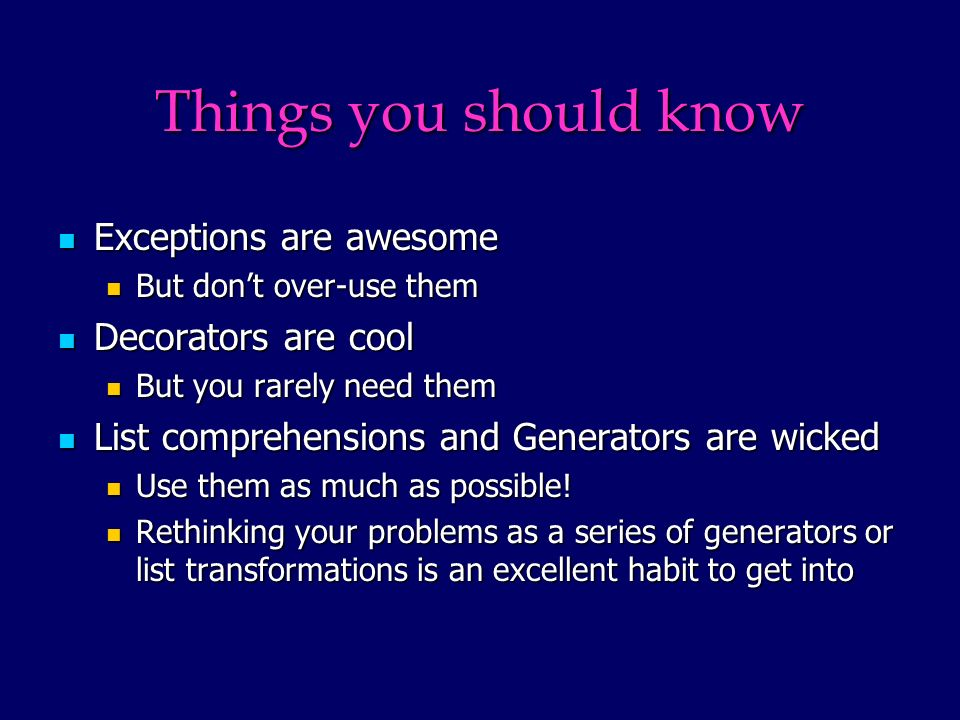 Things you should know Exceptions are awesome Exceptions are awesome But dont over-use them But dont over-use them Decorators are cool Decorators are cool But you rarely need them But you rarely need them List comprehensions and Generators are wicked List comprehensions and Generators are wicked Use them as much as possible.