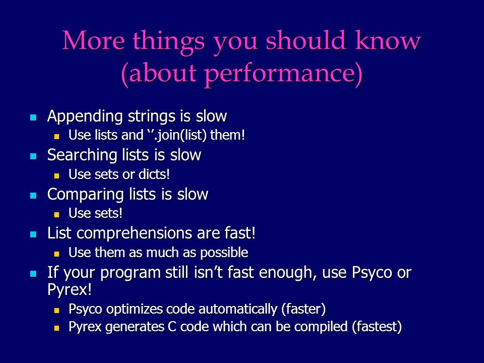 More things you should know (about performance) Appending strings is slow Appending strings is slow Use lists and.join(list) them.