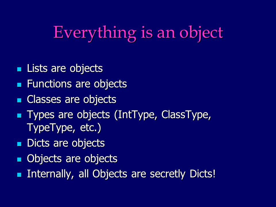 Everything is an object Lists are objects Lists are objects Functions are objects Functions are objects Classes are objects Classes are objects Types are objects (IntType, ClassType, TypeType, etc.) Types are objects (IntType, ClassType, TypeType, etc.) Dicts are objects Dicts are objects Objects are objects Objects are objects Internally, all Objects are secretly Dicts.