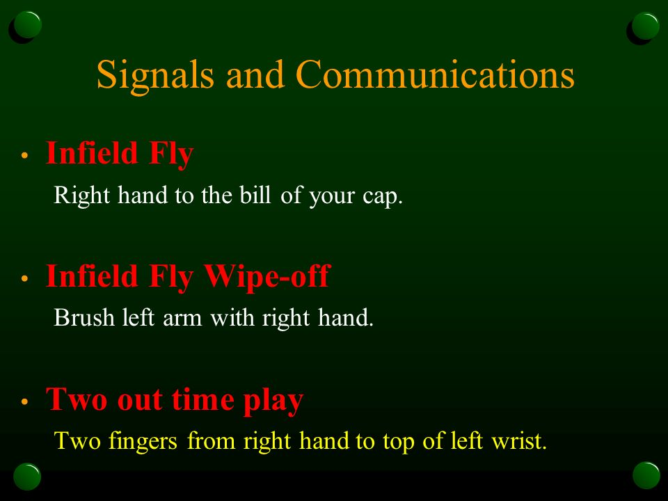 Signals and Communications Infield Fly Right hand to the bill of your cap. Infield Fly Wipe-off Brush left arm with right hand. Two out time play Two