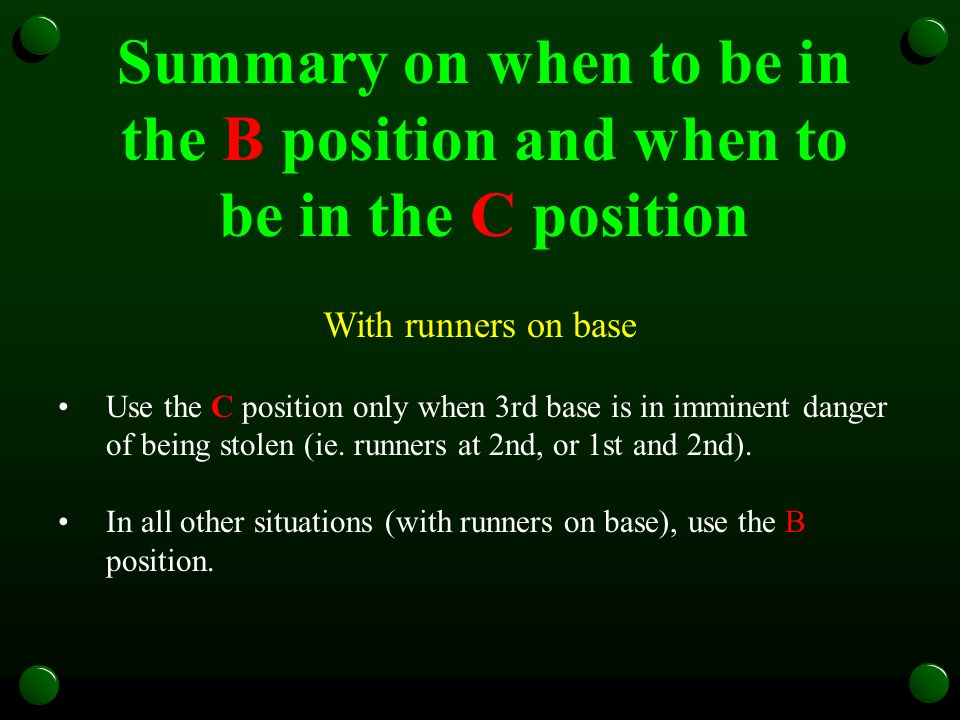 Summary on when to be in the B position and when to be in the C position With runners on base Use the C position only when 3rd base is in imminent danger of being stolen (ie.