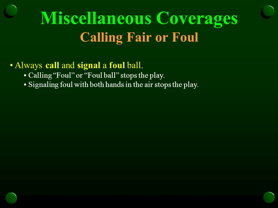 Miscellaneous Coverages Calling Fair or Foul Always call and signal a foul ball. Calling Foul or Foul ball stops the play. Signaling foul with both ha