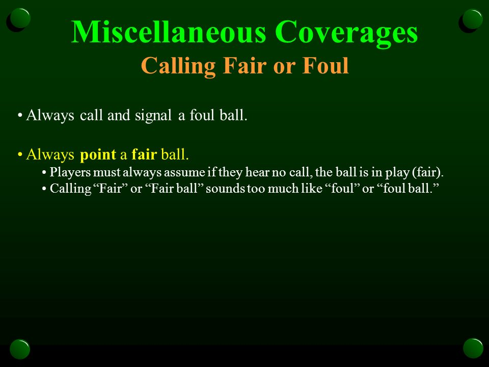 Miscellaneous Coverages Calling Fair or Foul Always call and signal a foul ball. Always point a fair ball. Players must always assume if they hear no