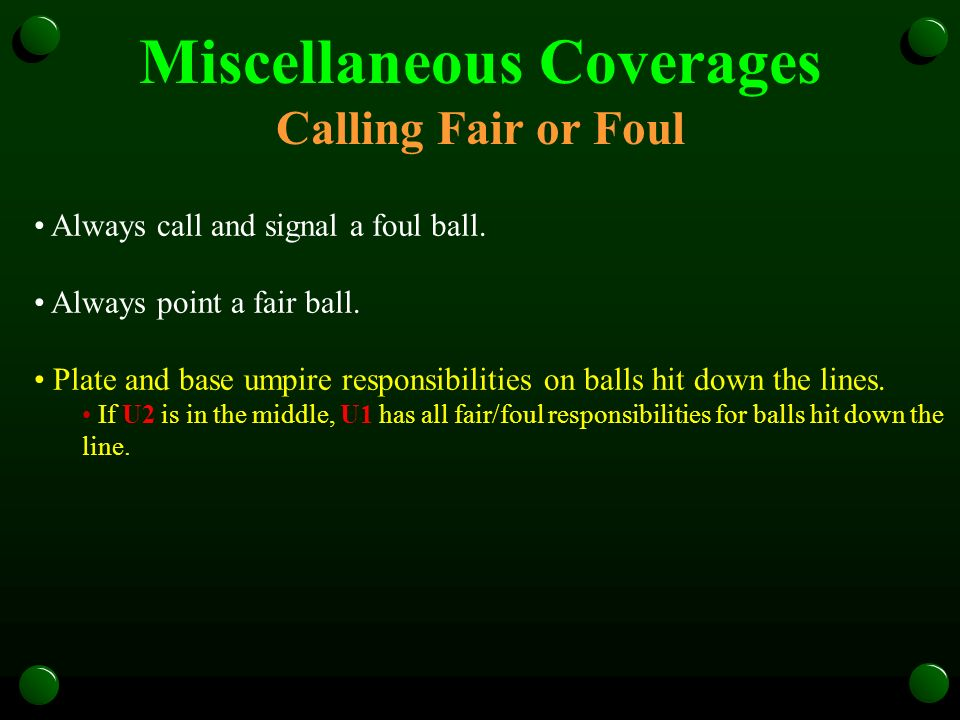 Miscellaneous Coverages Calling Fair or Foul Always call and signal a foul ball. Always point a fair ball. Plate and base umpire responsibilities on b