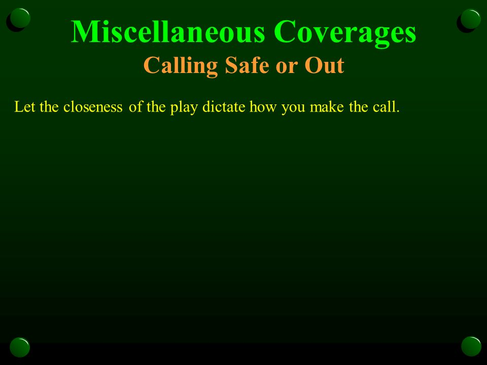 Miscellaneous Coverages Calling Safe or Out Let the closeness of the play dictate how you make the call.