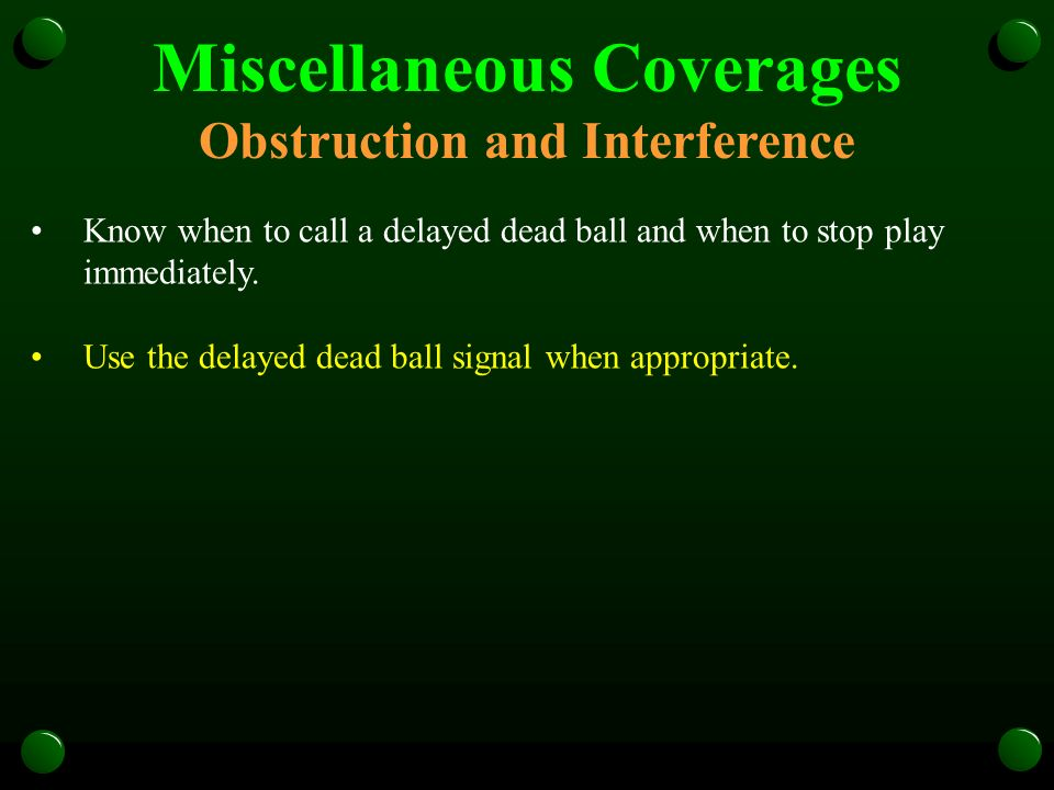 Miscellaneous Coverages Obstruction and Interference Know when to call a delayed dead ball and when to stop play immediately. Use the delayed dead bal
