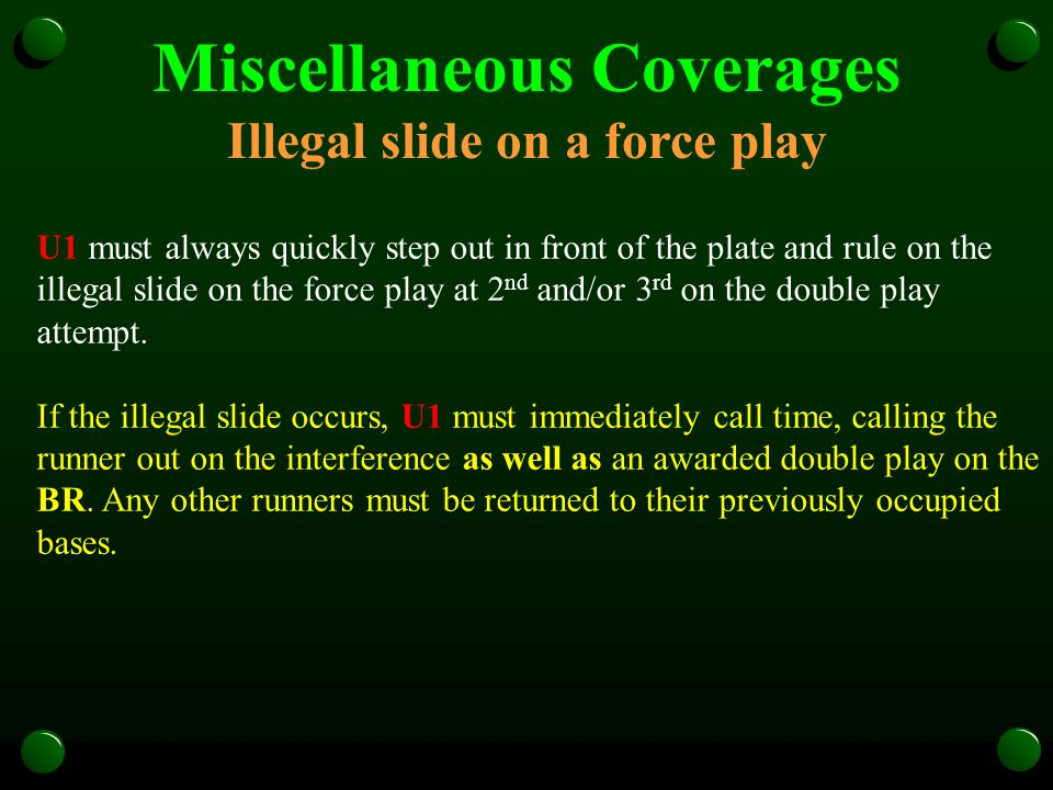 Miscellaneous Coverages Illegal slide on a force play U1 must always quickly step out in front of the plate and rule on the illegal slide on the force play at 2 nd and/or 3 rd on the double play attempt.