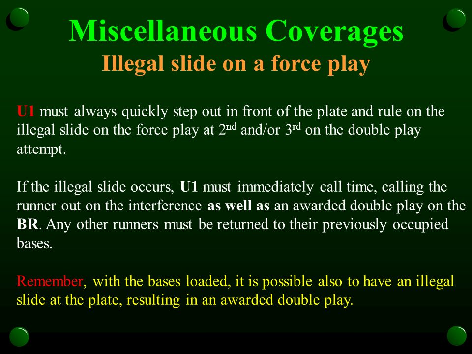 Miscellaneous Coverages Illegal slide on a force play U1 must always quickly step out in front of the plate and rule on the illegal slide on the force