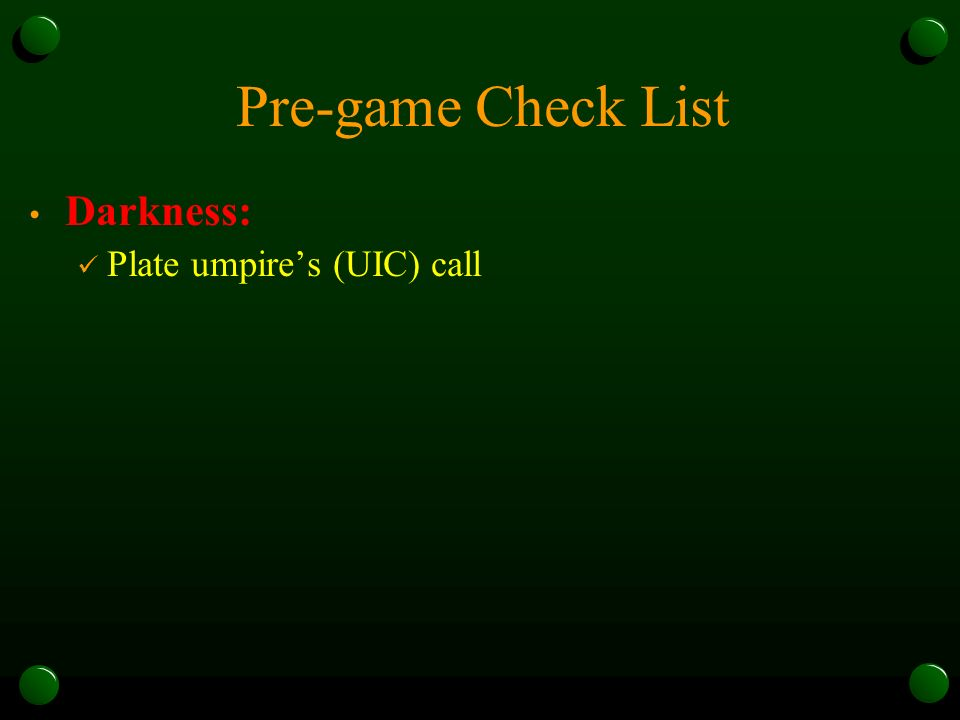Pre-game Check List Darkness: Plate umpires (UIC) call