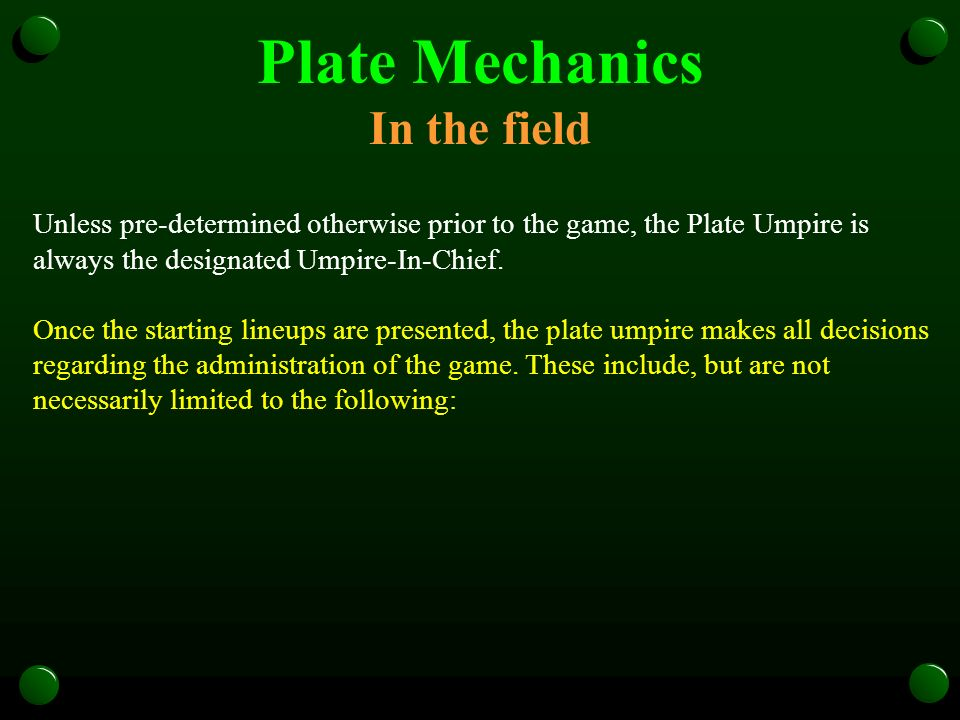 Plate Mechanics In the field Unless pre-determined otherwise prior to the game, the Plate Umpire is always the designated Umpire-In-Chief.