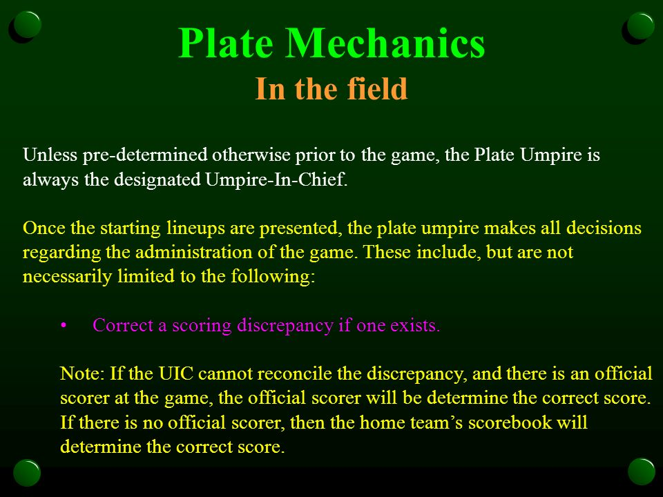 Plate Mechanics In the field Unless pre-determined otherwise prior to the game, the Plate Umpire is always the designated Umpire-In-Chief. Once the st