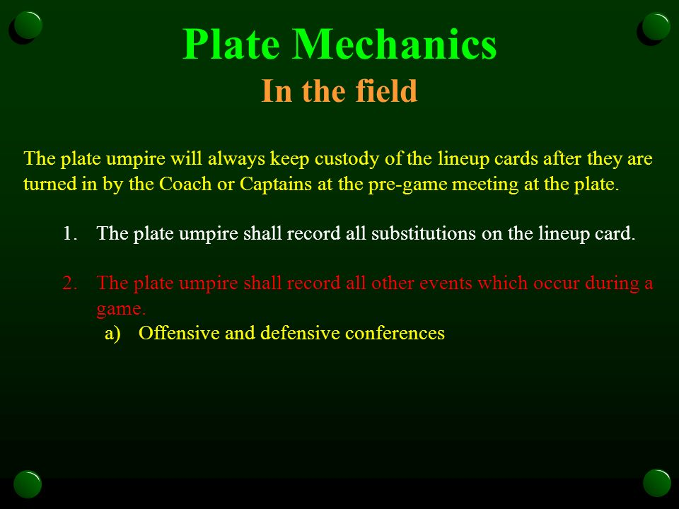 Plate Mechanics In the field The plate umpire will always keep custody of the lineup cards after they are turned in by the Coach or Captains at the pre-game meeting at the plate.