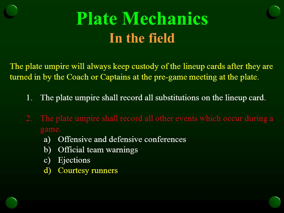 Plate Mechanics In the field The plate umpire will always keep custody of the lineup cards after they are turned in by the Coach or Captains at the pr