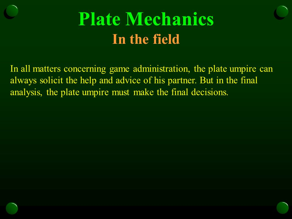 Plate Mechanics In the field In all matters concerning game administration, the plate umpire can always solicit the help and advice of his partner. Bu
