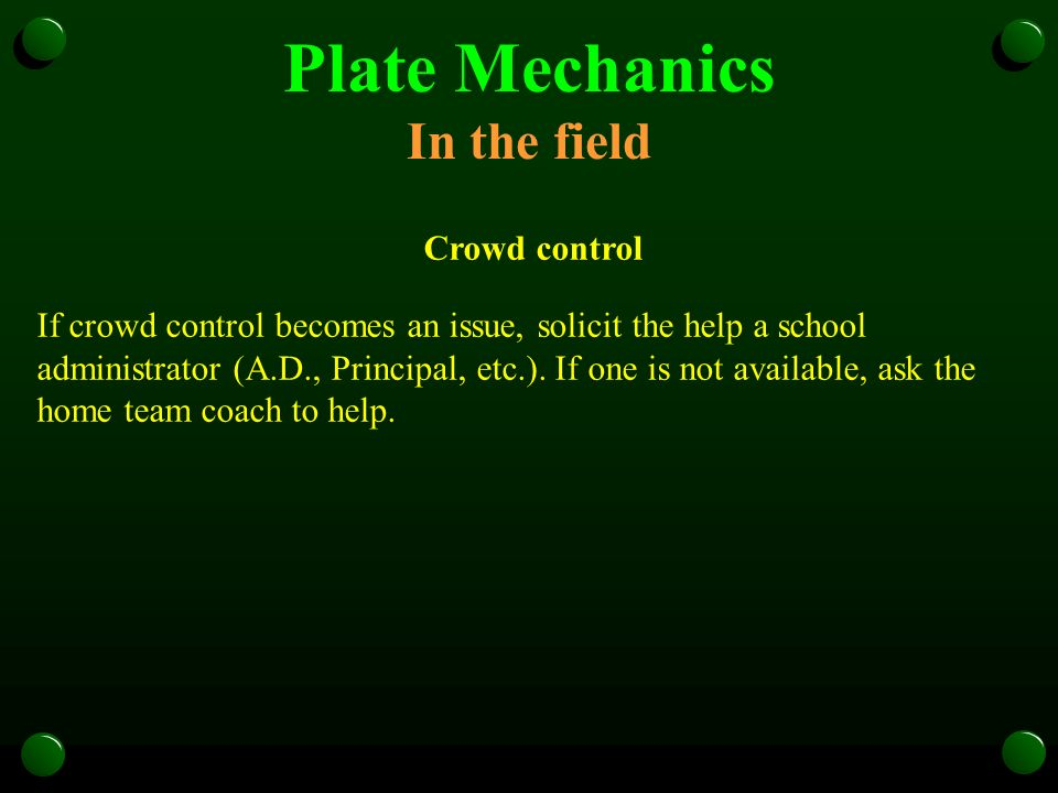 Plate Mechanics In the field Crowd control If crowd control becomes an issue, solicit the help a school administrator (A.D., Principal, etc.). If one