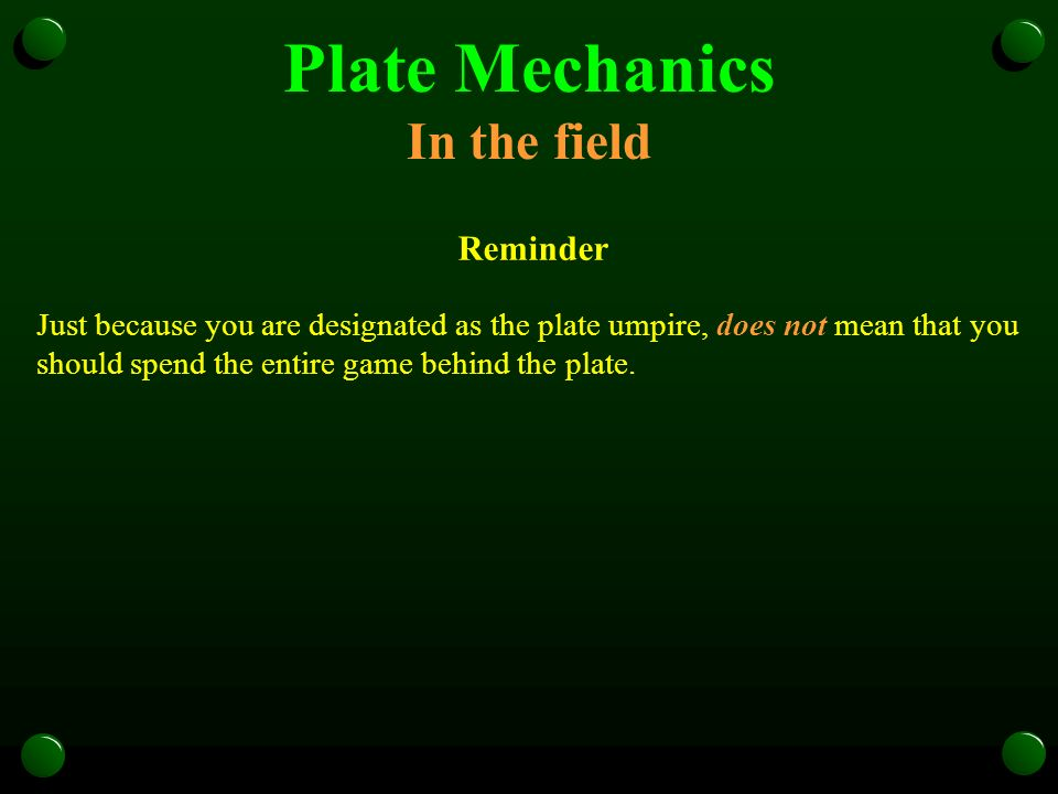 Plate Mechanics In the field Reminder Just because you are designated as the plate umpire, does not mean that you should spend the entire game behind