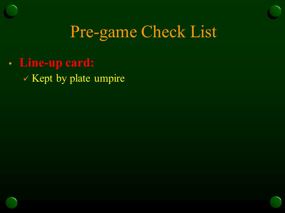 Pre-game Check List Line-up card: Kept by plate umpire
