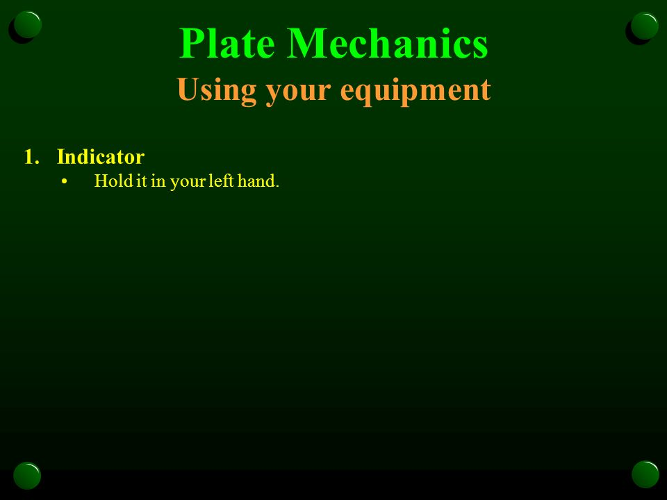 Plate Mechanics Using your equipment 1.Indicator Hold it in your left hand.