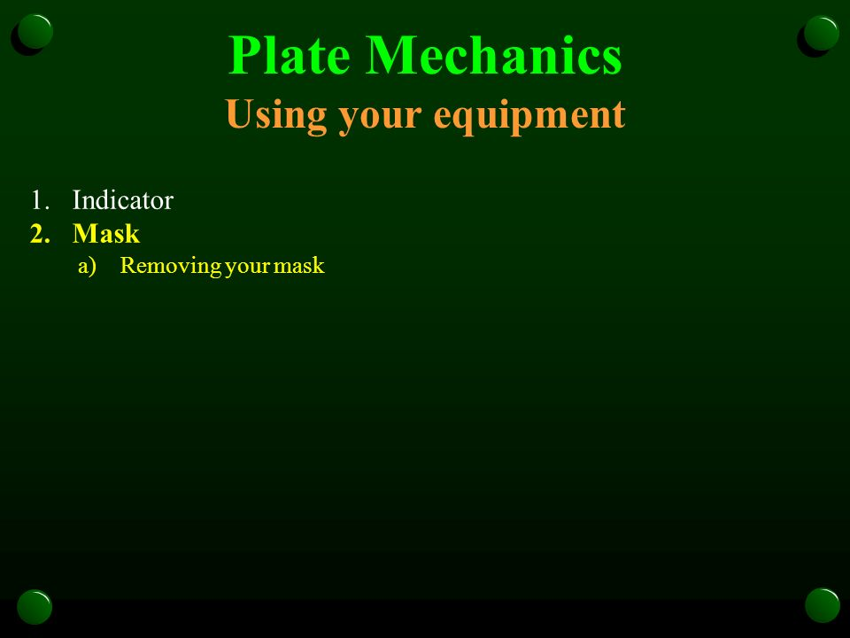 Plate Mechanics Using your equipment 1.Indicator 2.Mask a)Removing your mask