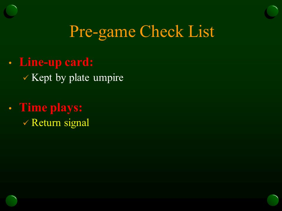 Pre-game Check List Line-up card: Kept by plate umpire Time plays: Return signal