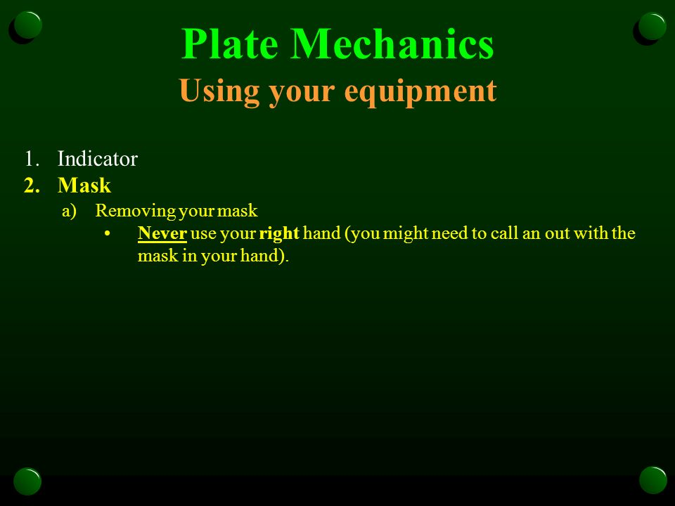 Plate Mechanics Using your equipment 1.Indicator 2.Mask a)Removing your mask Never use your right hand (you might need to call an out with the mask in
