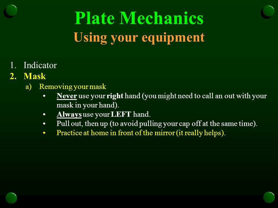 Plate Mechanics Using your equipment 1.Indicator 2.Mask a)Removing your mask Never use your right hand (you might need to call an out with your mask i