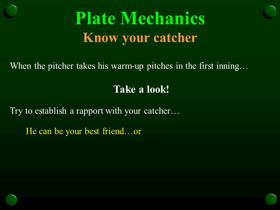 Plate Mechanics Know your catcher When the pitcher takes his warm-up pitches in the first inning… Take a look.