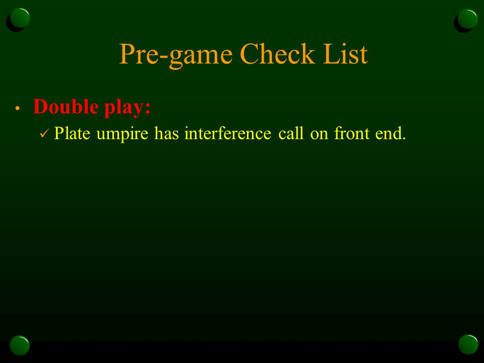 Pre-game Check List Double play: Plate umpire has interference call on front end.