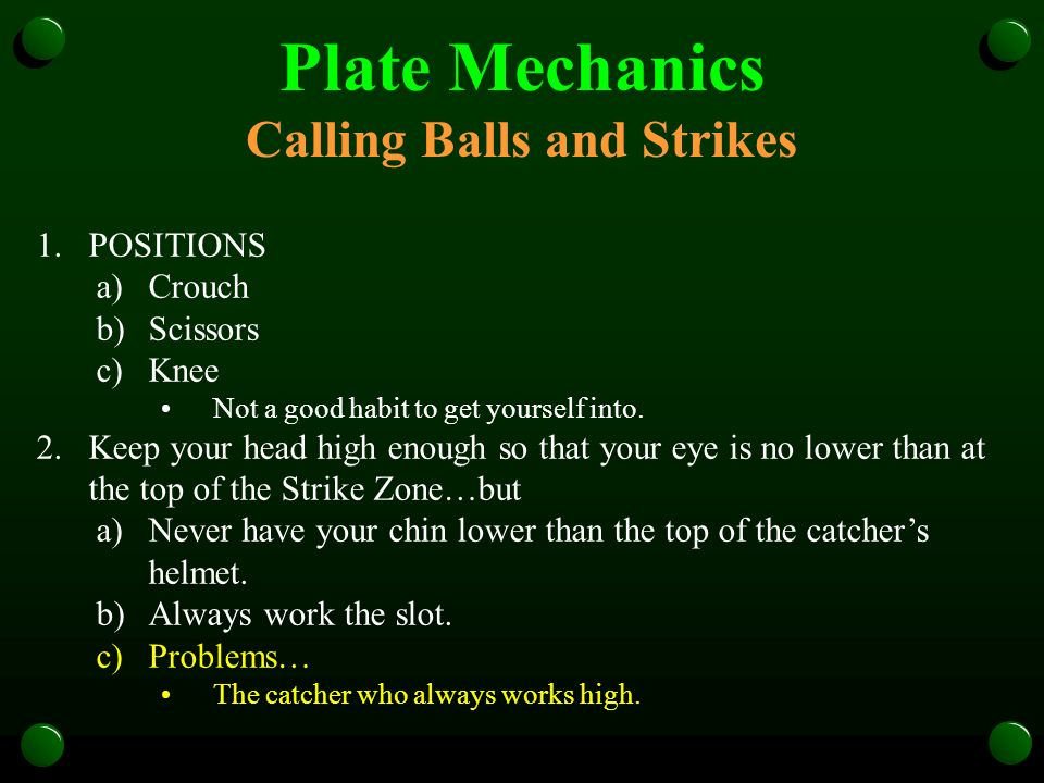 Plate Mechanics Calling Balls and Strikes 1.POSITIONS a)Crouch b)Scissors c)Knee Not a good habit to get yourself into.
