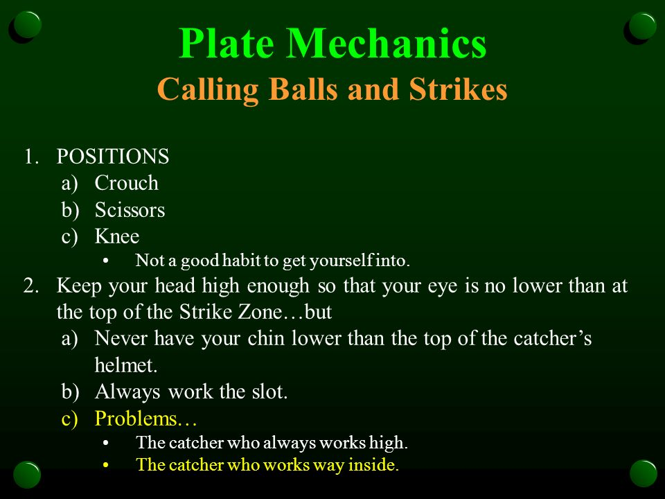 Plate Mechanics Calling Balls and Strikes 1.POSITIONS a)Crouch b)Scissors c)Knee Not a good habit to get yourself into. 2.Keep your head high enough s