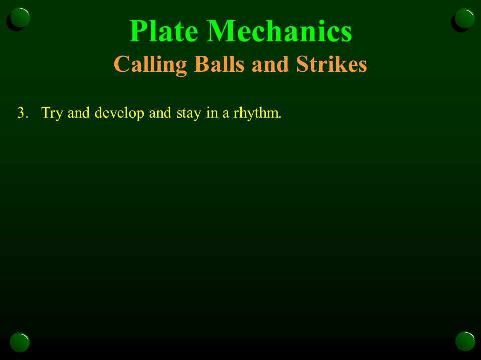 Plate Mechanics Calling Balls and Strikes 3.Try and develop and stay in a rhythm.