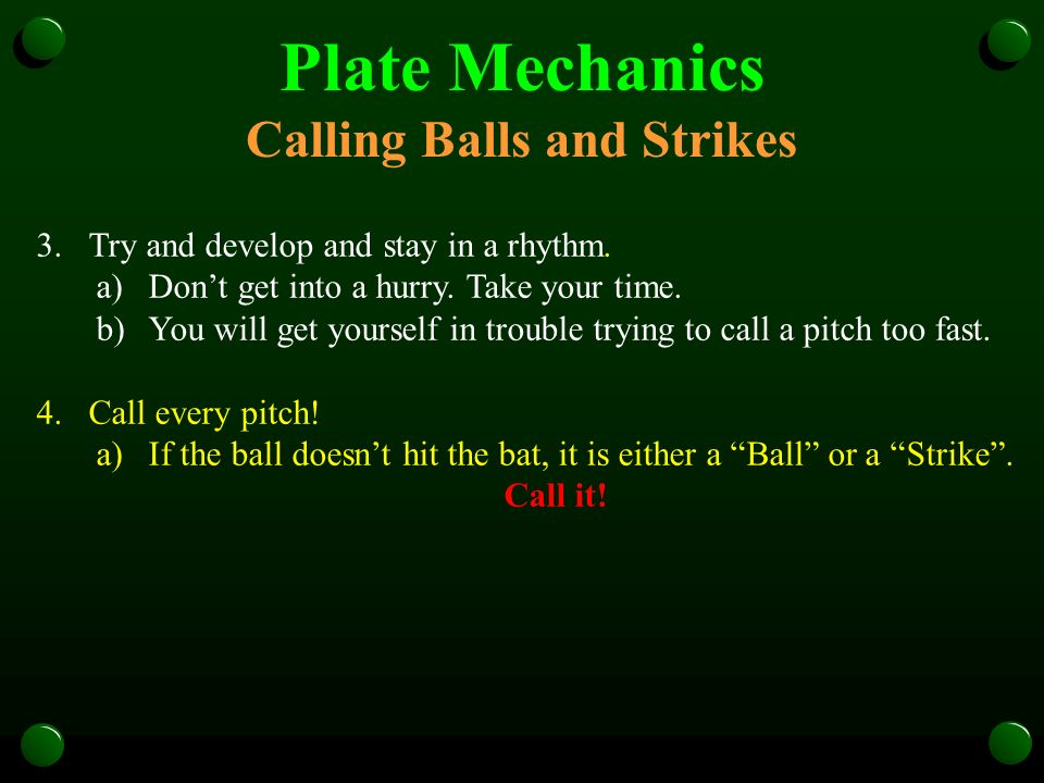 Plate Mechanics Calling Balls and Strikes 3.Try and develop and stay in a rhythm. a)Dont get into a hurry. Take your time. b)You will get yourself in