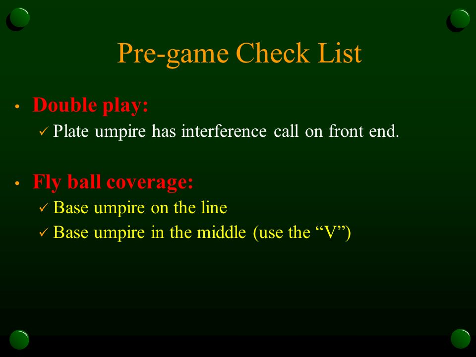 Pre-game Check List Double play: Plate umpire has interference call on front end. Fly ball coverage: Base umpire on the line Base umpire in the middle