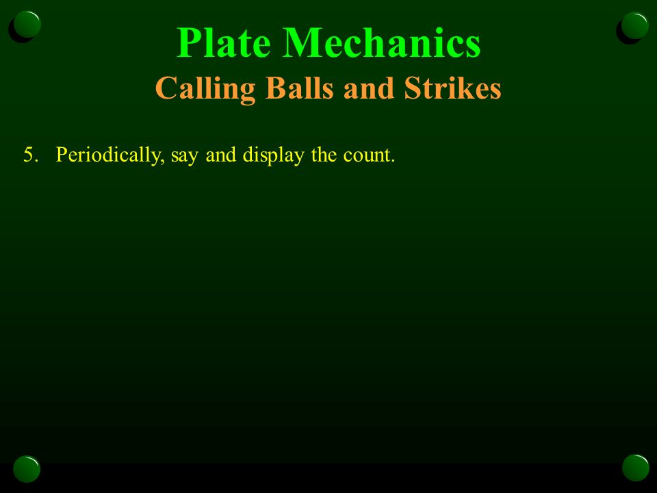 Plate Mechanics Calling Balls and Strikes 5.Periodically, say and display the count.