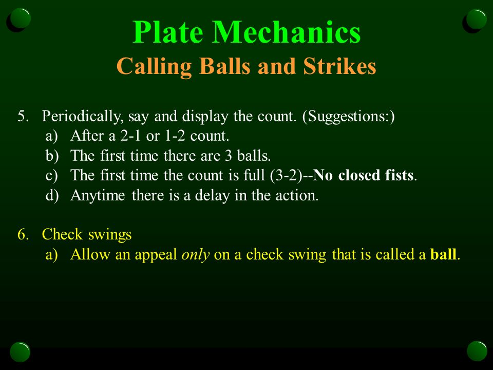 Plate Mechanics Calling Balls and Strikes 5.Periodically, say and display the count. (Suggestions:) a)After a 2-1 or 1-2 count. b)The first time there