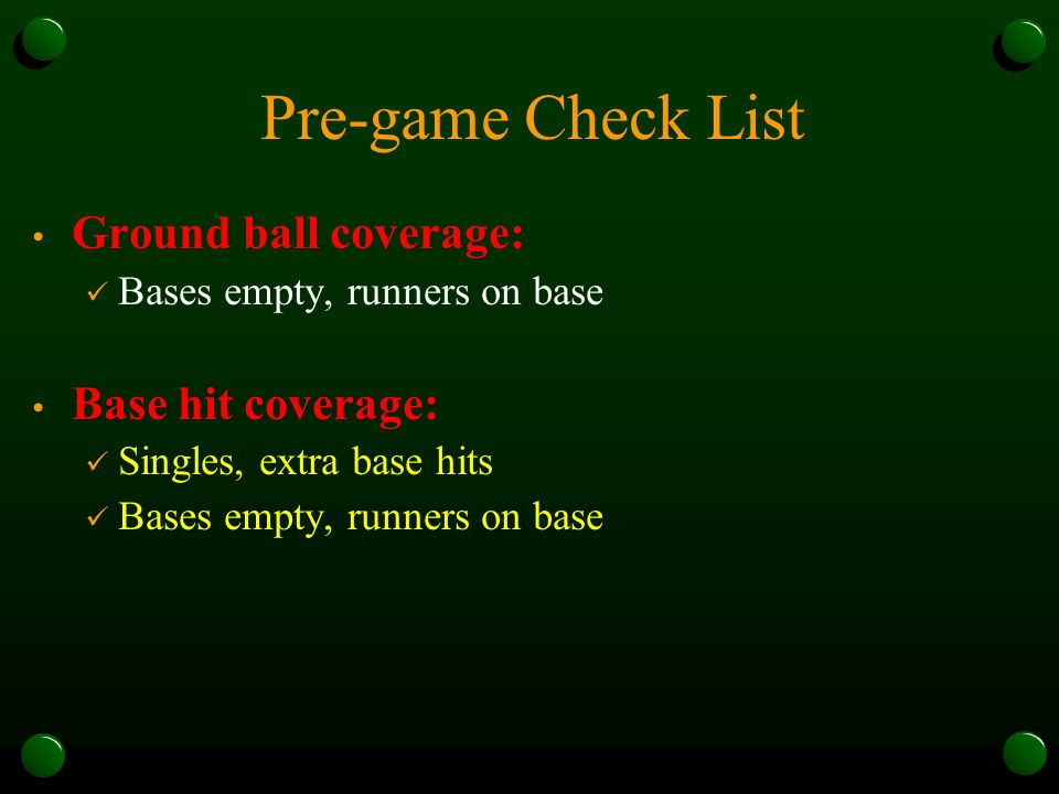 Pre-game Check List Ground ball coverage: Bases empty, runners on base Base hit coverage: Singles, extra base hits Bases empty, runners on base
