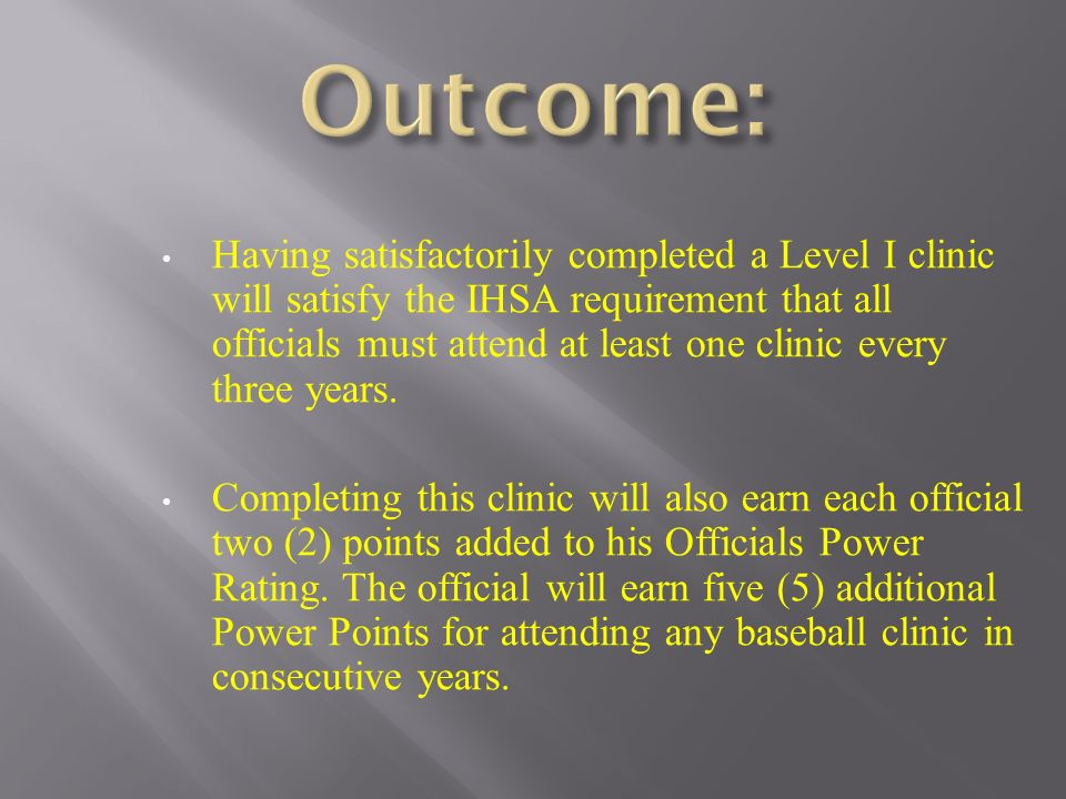Having satisfactorily completed a Level I clinic will satisfy the IHSA requirement that all officials must attend at least one clinic every three year