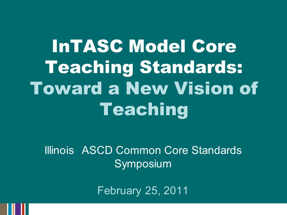 Illinois ASCD Common Core Standards Symposium February 25, 2011 InTASC Model Core Teaching Standards: Toward a New Vision of Teaching