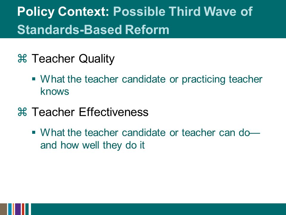 Policy Context: Possible Third Wave of Standards-Based Reform Teacher Quality What the teacher candidate or practicing teacher knows Teacher Effectiveness What the teacher candidate or teacher can do and how well they do it