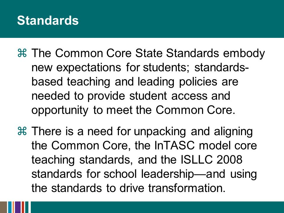 Standards The Common Core State Standards embody new expectations for students; standards- based teaching and leading policies are needed to provide student access and opportunity to meet the Common Core.
