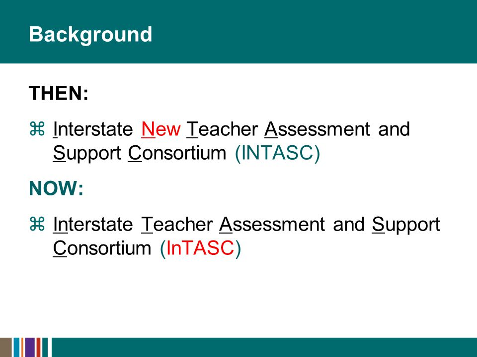 Background THEN: Interstate New Teacher Assessment and Support Consortium (INTASC) NOW: Interstate Teacher Assessment and Support Consortium (InTASC)