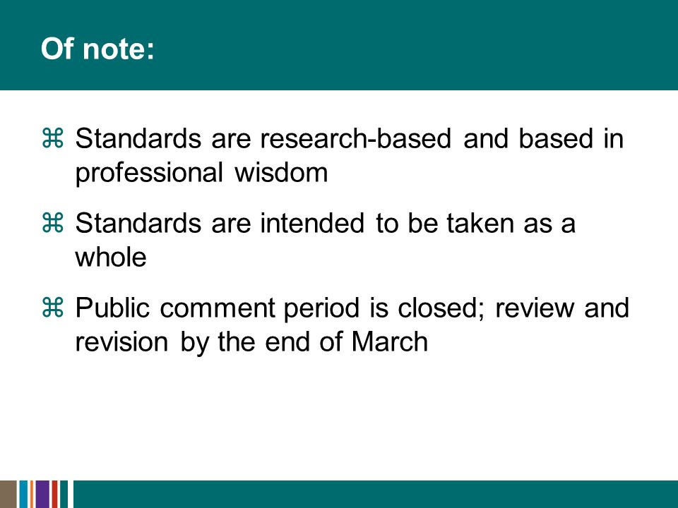 Of note: Standards are research-based and based in professional wisdom Standards are intended to be taken as a whole Public comment period is closed;