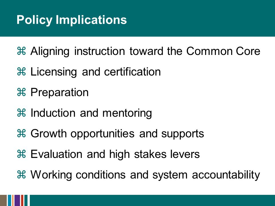Policy Implications Aligning instruction toward the Common Core Licensing and certification Preparation Induction and mentoring Growth opportunities and supports Evaluation and high stakes levers Working conditions and system accountability