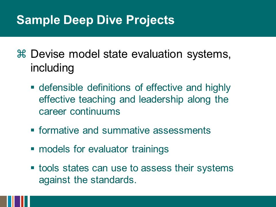 Sample Deep Dive Projects Devise model state evaluation systems, including defensible definitions of effective and highly effective teaching and leadership along the career continuums formative and summative assessments models for evaluator trainings tools states can use to assess their systems against the standards.