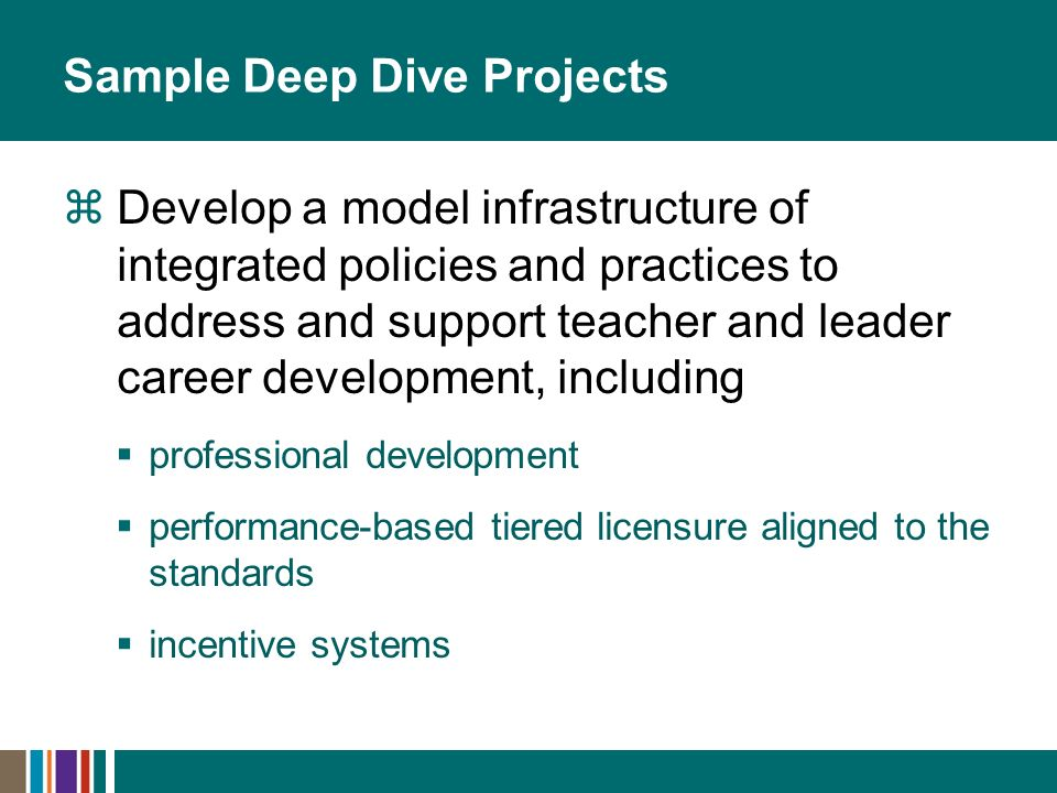 Sample Deep Dive Projects Develop a model infrastructure of integrated policies and practices to address and support teacher and leader career development, including professional development performance-based tiered licensure aligned to the standards incentive systems