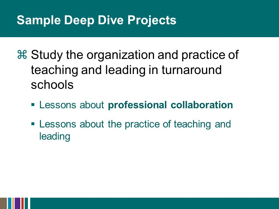 Sample Deep Dive Projects Study the organization and practice of teaching and leading in turnaround schools Lessons about professional collaboration Lessons about the practice of teaching and leading